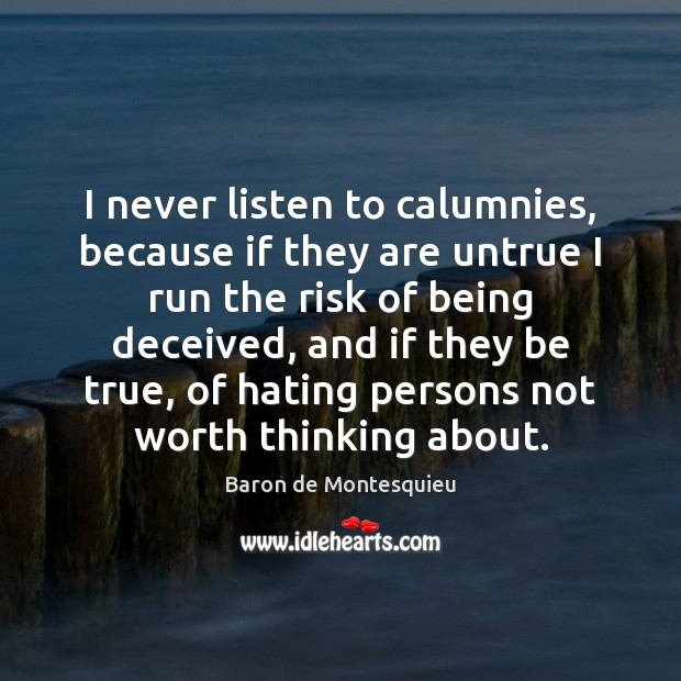 Image, I never listen to calumnies, because if they are untrue I run