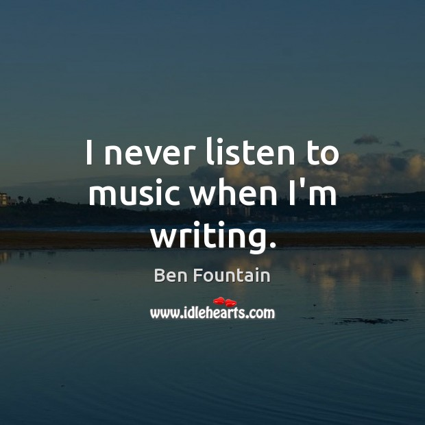 Image, I never listen to music when I'm writing.