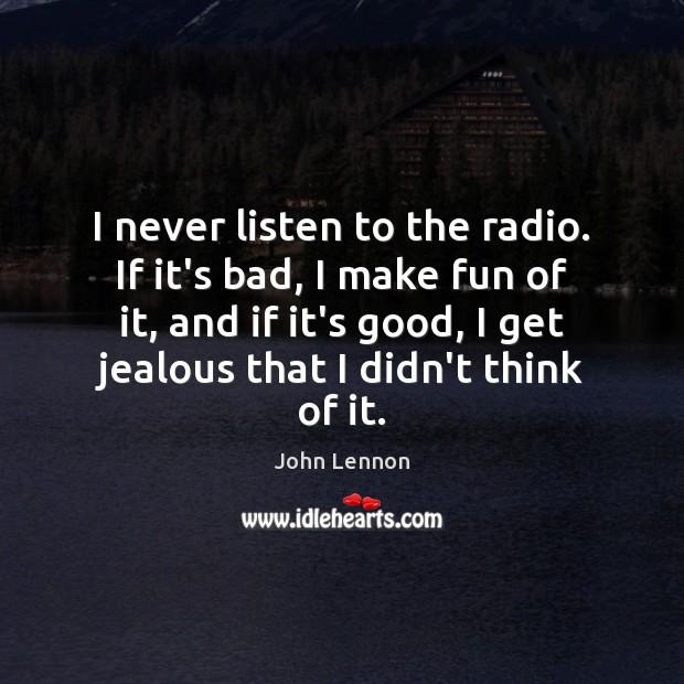 I never listen to the radio. If it's bad, I make fun Image