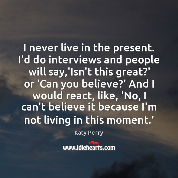 I never live in the present. I'd do interviews and people will Image