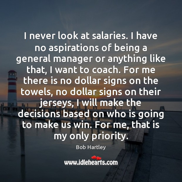 Image, I never look at salaries. I have no aspirations of being a