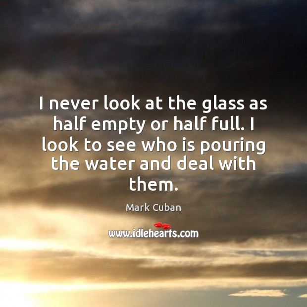 I never look at the glass as half empty or half full. Mark Cuban Picture Quote