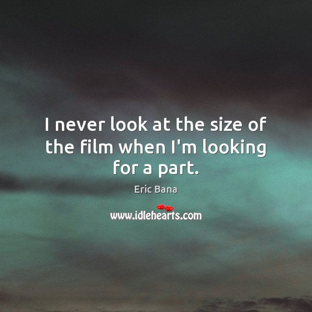 I never look at the size of the film when I'm looking for a part. Eric Bana Picture Quote
