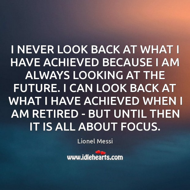 I NEVER LOOK BACK AT WHAT I HAVE ACHIEVED BECAUSE I AM Never Look Back Quotes Image