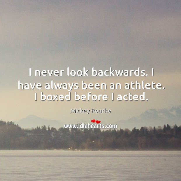 I never look backwards. I have always been an athlete. I boxed before I acted. Image