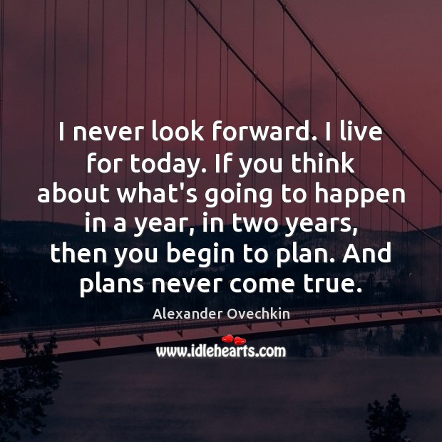 Image, I never look forward. I live for today. If you think about