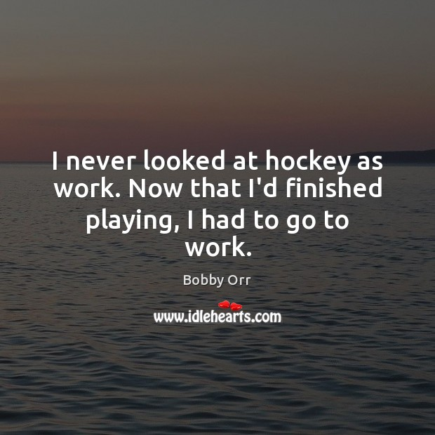 I never looked at hockey as work. Now that I'd finished playing, I had to go to work. Image