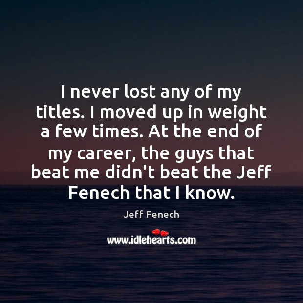 I never lost any of my titles. I moved up in weight Image