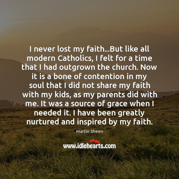 I never lost my faith…But like all modern Catholics, I felt Martin Sheen Picture Quote