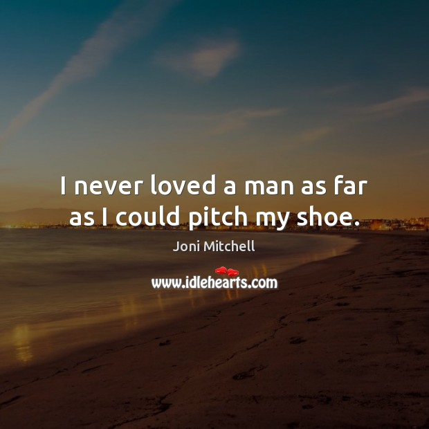 I never loved a man as far as I could pitch my shoe. Joni Mitchell Picture Quote