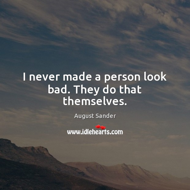 Image, I never made a person look bad. They do that themselves.
