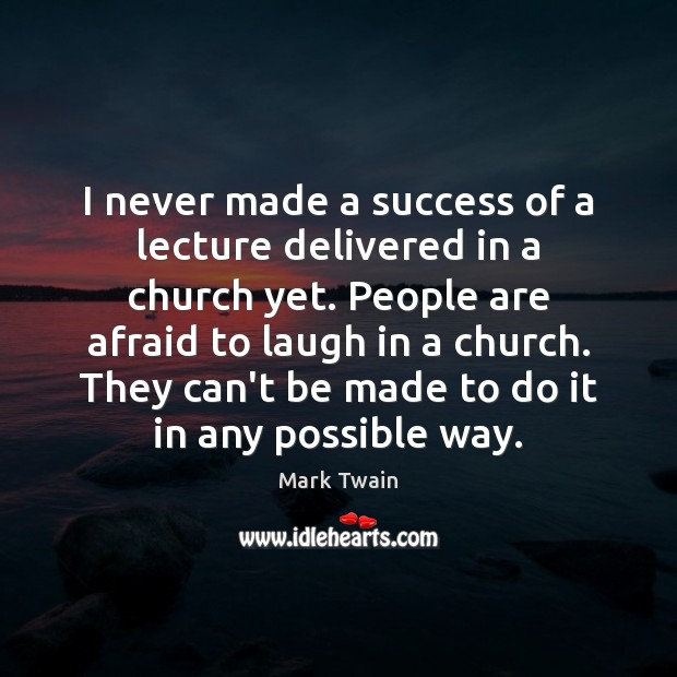I never made a success of a lecture delivered in a church Mark Twain Picture Quote