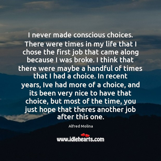 I never made conscious choices. There were times in my life that Image