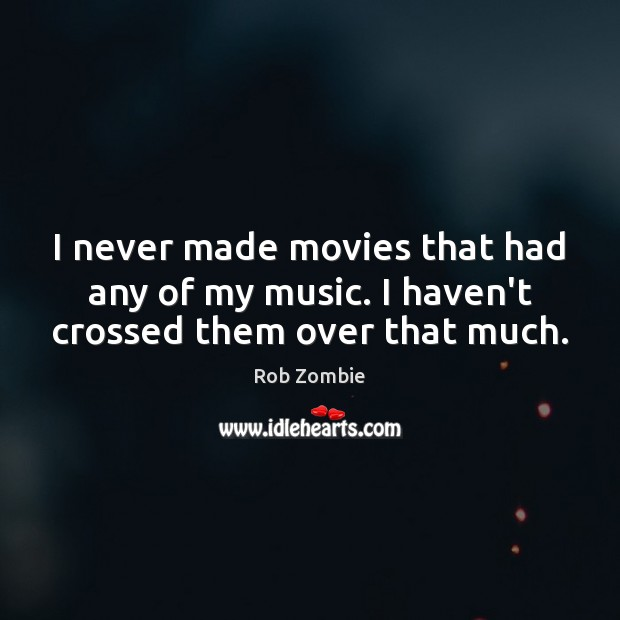 Image, I never made movies that had any of my music. I haven't crossed them over that much.
