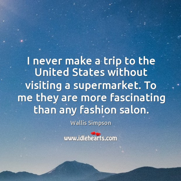 I never make a trip to the united states without visiting a supermarket. Wallis Simpson Picture Quote