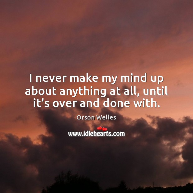 I never make my mind up about anything at all, until it's over and done with. Orson Welles Picture Quote