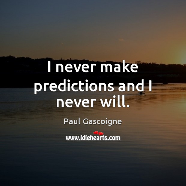 I never make predictions and I never will. Paul Gascoigne Picture Quote