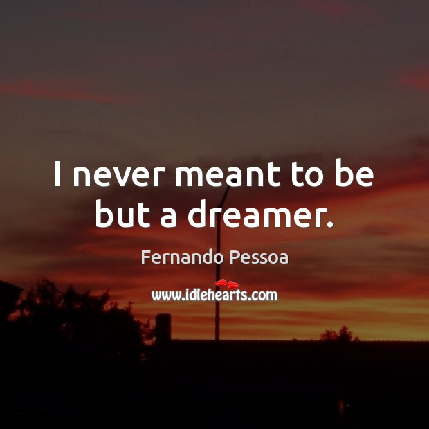 Image, I never meant to be but a dreamer.