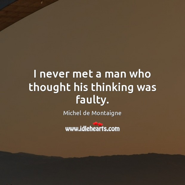 Image, I never met a man who thought his thinking was faulty.
