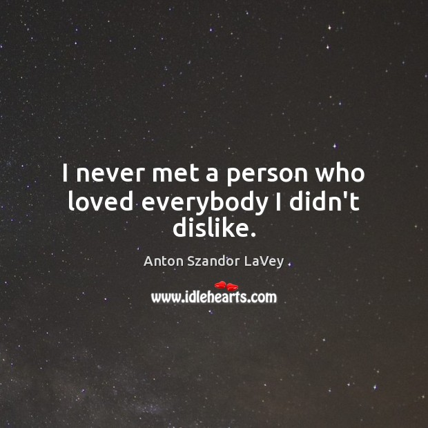 I never met a person who loved everybody I didn't dislike. Anton Szandor LaVey Picture Quote