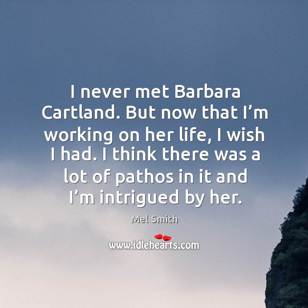 I never met barbara cartland. But now that I'm working on her life, I wish I had. Mel Smith Picture Quote