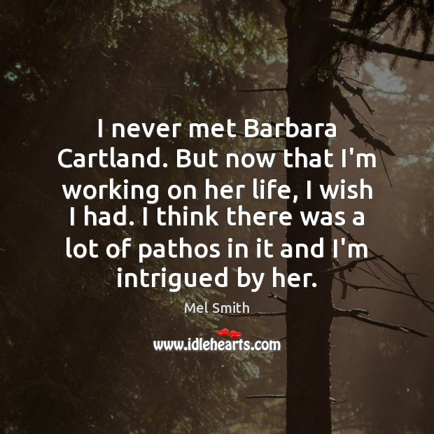I never met Barbara Cartland. But now that I'm working on her Mel Smith Picture Quote
