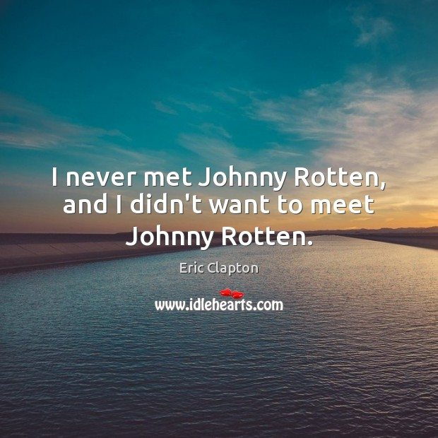 Image, I never met Johnny Rotten, and I didn't want to meet Johnny Rotten.