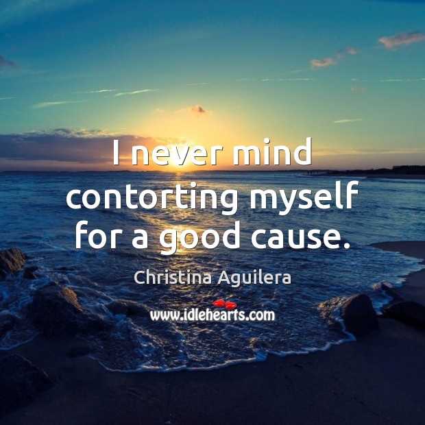 I never mind contorting myself for a good cause. Christina Aguilera Picture Quote