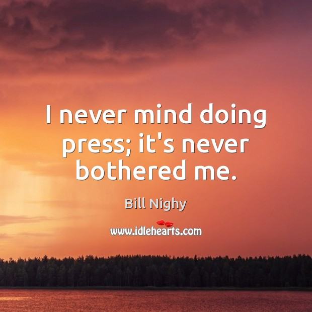 I never mind doing press; it's never bothered me. Bill Nighy Picture Quote