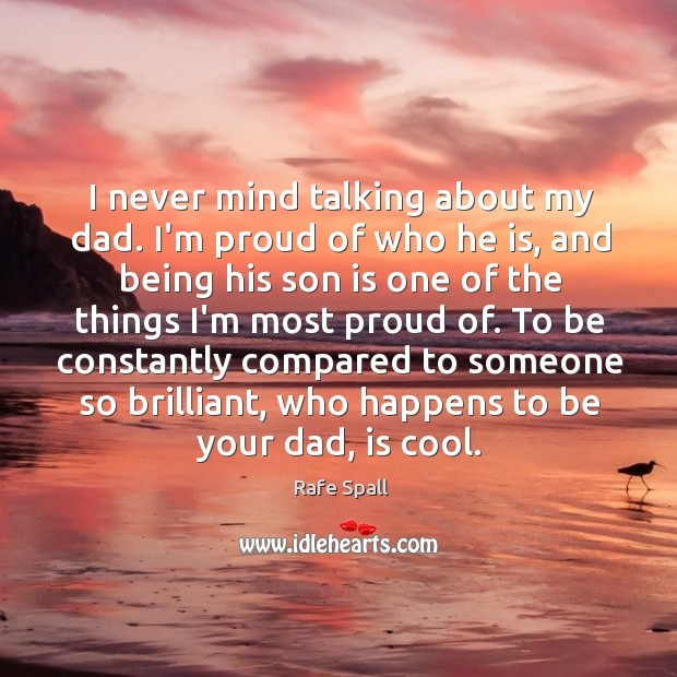 I never mind talking about my dad. I'm proud of who he Rafe Spall Picture Quote