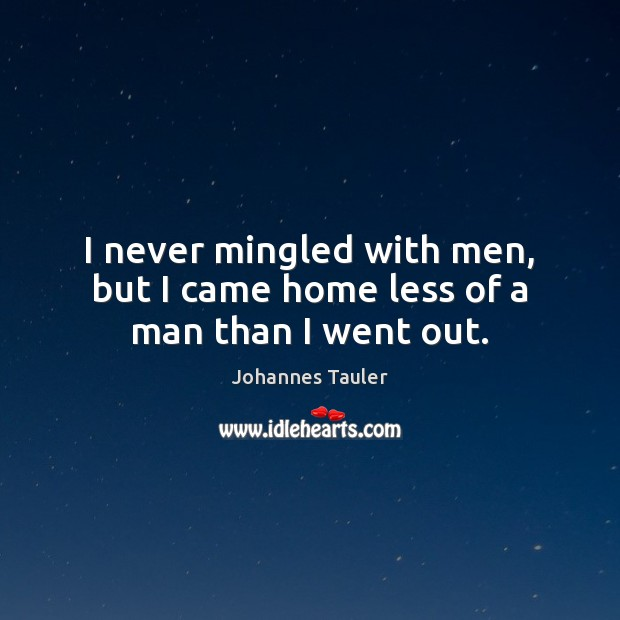 I never mingled with men, but I came home less of a man than I went out. Image