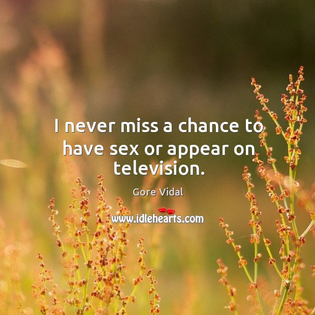 I never miss a chance to have sex or appear on television. Image