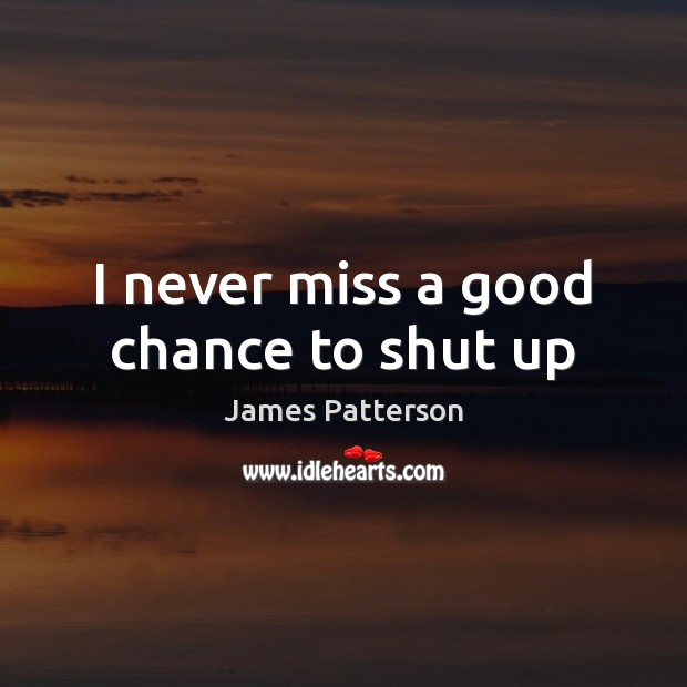 I never miss a good chance to shut up James Patterson Picture Quote