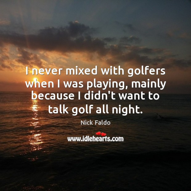 I never mixed with golfers when I was playing, mainly because I Nick Faldo Picture Quote