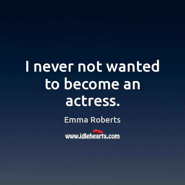 I never not wanted to become an actress. Emma Roberts Picture Quote