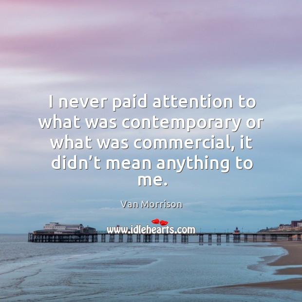 I never paid attention to what was contemporary or what was commercial, it didn't mean anything to me. Image