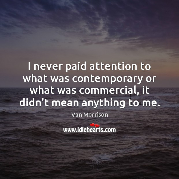 I never paid attention to what was contemporary or what was commercial, Van Morrison Picture Quote