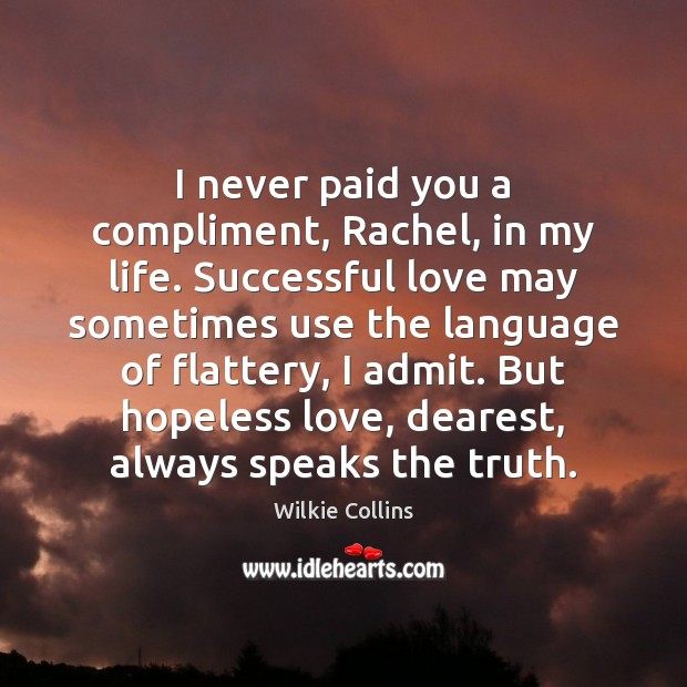 Wilkie Collins Picture Quote image saying: I never paid you a compliment, Rachel, in my life. Successful love
