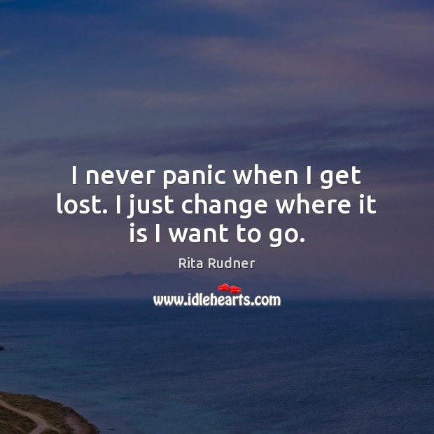 I never panic when I get lost. I just change where it is I want to go. Image