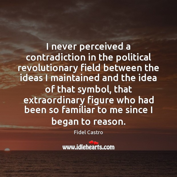 I never perceived a contradiction in the political revolutionary field between the Fidel Castro Picture Quote