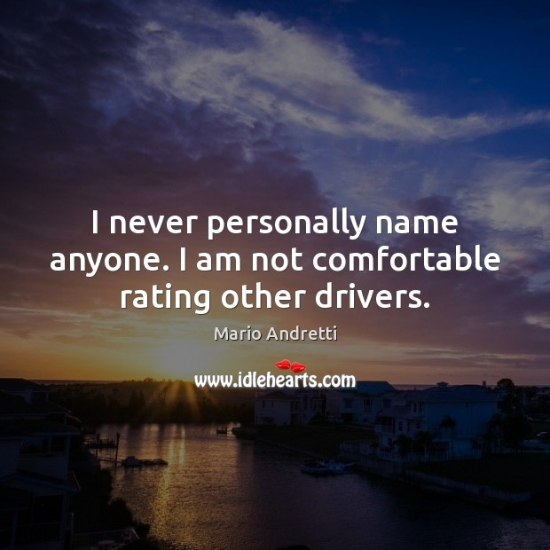 I never personally name anyone. I am not comfortable rating other drivers. Mario Andretti Picture Quote