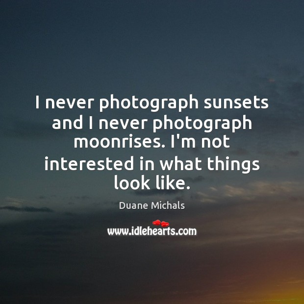 I never photograph sunsets and I never photograph moonrises. I'm not interested Image