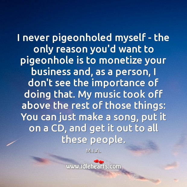 I never pigeonholed myself – the only reason you'd want to pigeonhole Image