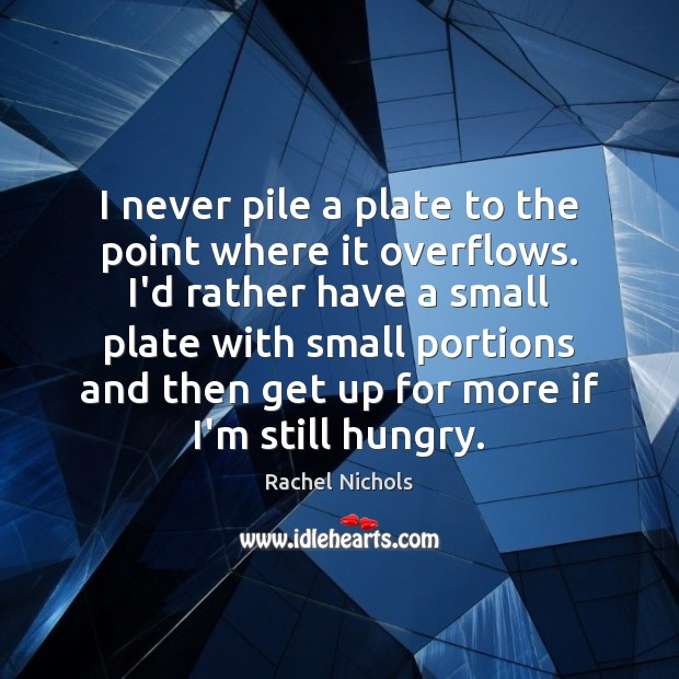 I never pile a plate to the point where it overflows. I'd Rachel Nichols Picture Quote