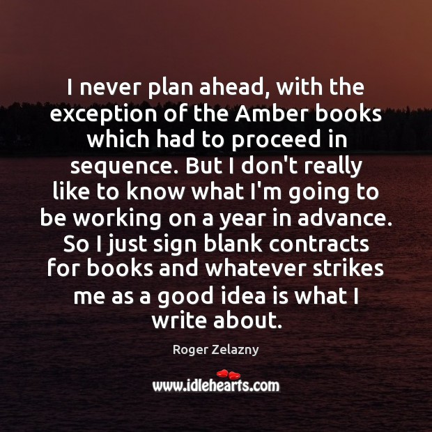 Image, I never plan ahead, with the exception of the Amber books which