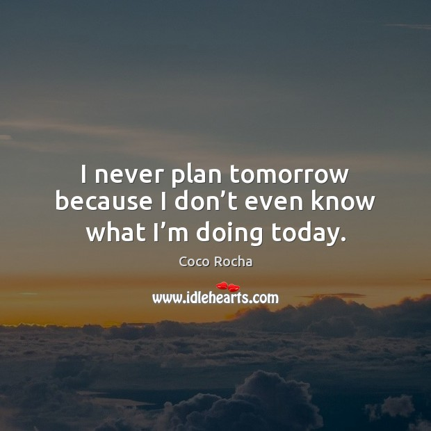 I never plan tomorrow because I don't even know what I'm doing today. Coco Rocha Picture Quote