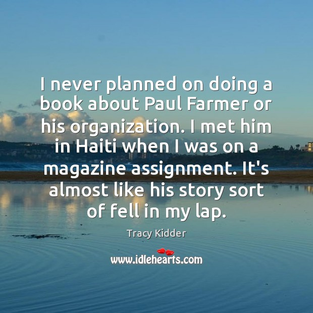 I never planned on doing a book about Paul Farmer or his Image