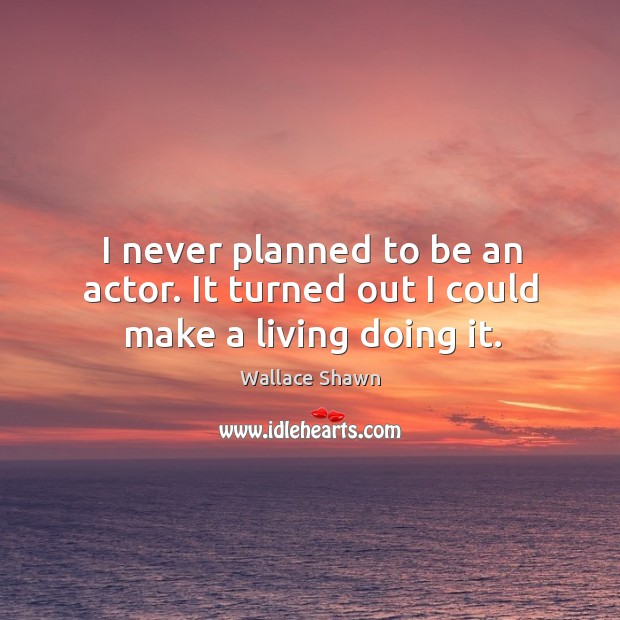 I never planned to be an actor. It turned out I could make a living doing it. Wallace Shawn Picture Quote