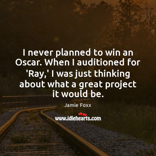 I never planned to win an Oscar. When I auditioned for 'Ray, Jamie Foxx Picture Quote