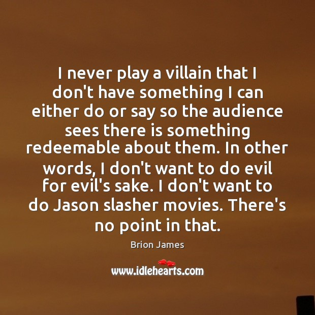 Image, I never play a villain that I don't have something I can